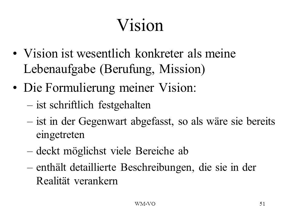 WM-VO51 Vision Vision ist wesentlich konkreter als meine Lebenaufgabe (Berufung, Mission) Die Formulierung meiner Vision: –ist schriftlich festgehalten –ist in der Gegenwart abgefasst, so als wäre sie bereits eingetreten –deckt möglichst viele Bereiche ab –enthält detaillierte Beschreibungen, die sie in der Realität verankern