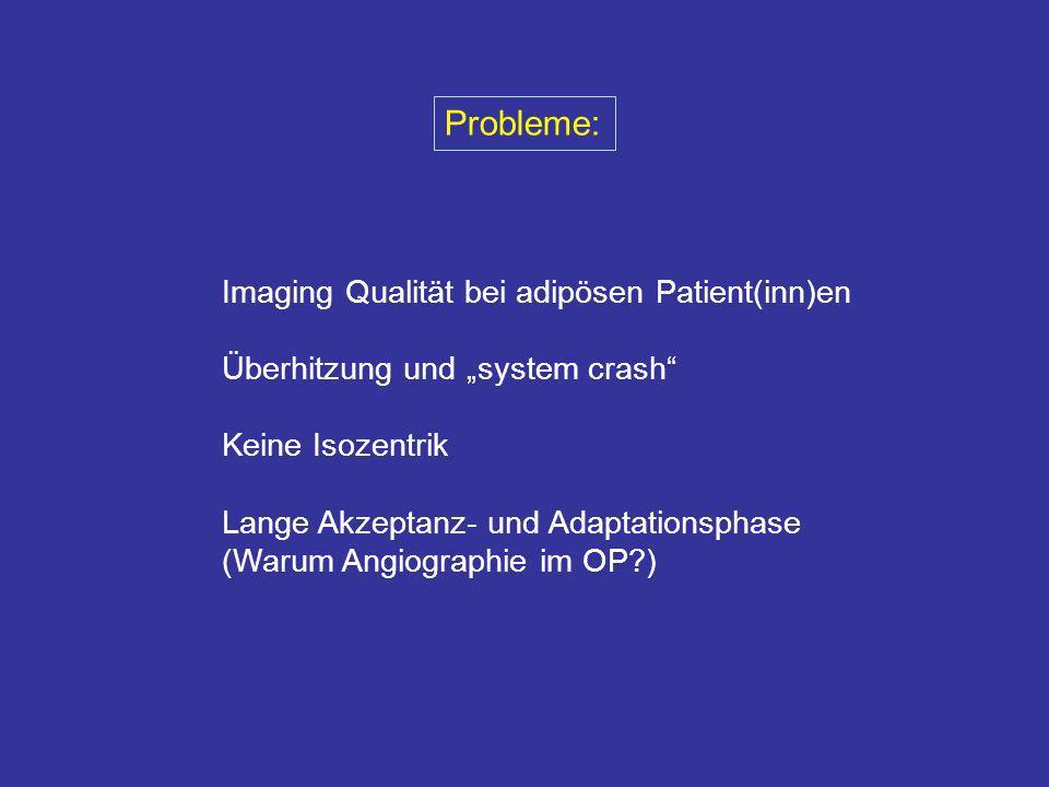 Probleme: Imaging Qualität bei adipösen Patient(inn)en Überhitzung und system crash Keine Isozentrik Lange Akzeptanz- und Adaptationsphase (Warum Angi