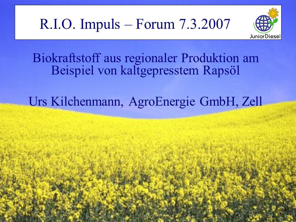 R.I.O. Impuls – Forum 7.3.2007 Biokraftstoff aus regionaler Produktion am Beispiel von kaltgepresstem Rapsöl Urs Kilchenmann, AgroEnergie GmbH, Zell