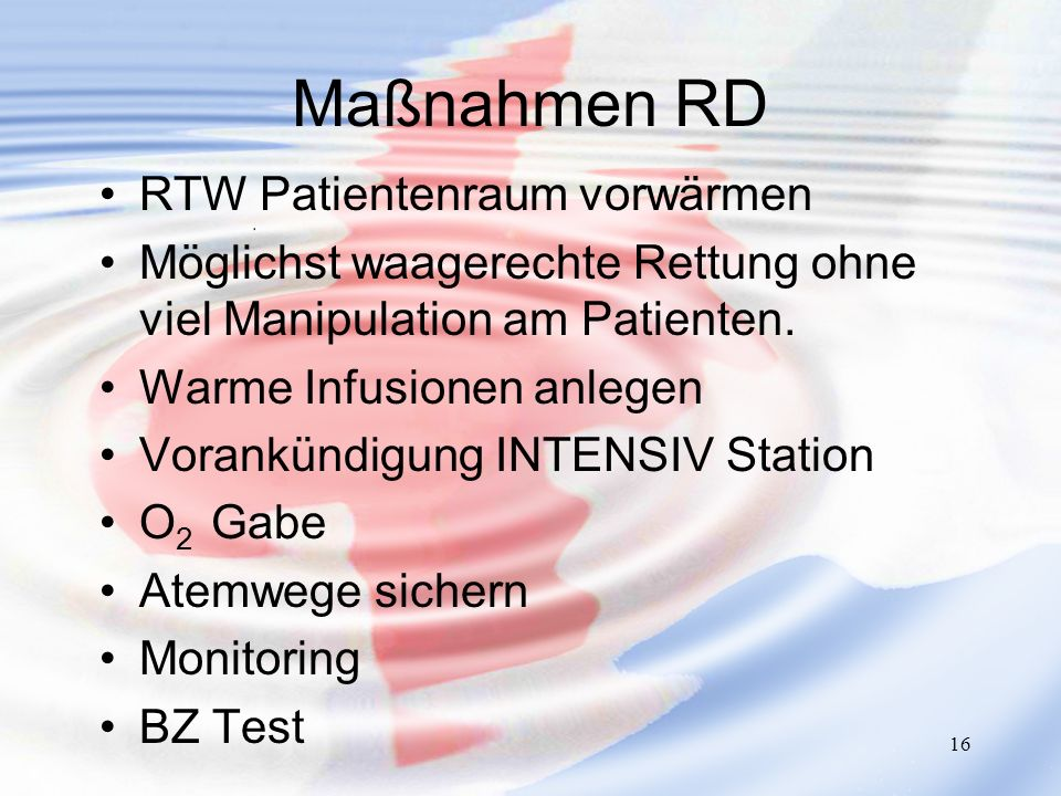 16 Maßnahmen RD RTW Patientenraum vorwärmen Möglichst waagerechte Rettung ohne viel Manipulation am Patienten. Warme Infusionen anlegen Vorankündigung
