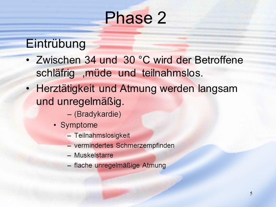 5 Phase 2 Eintrübung Zwischen 34 und 30 °C wird der Betroffene schläfrig,müde und teilnahmslos. Herztätigkeit und Atmung werden langsam und unregelmäß