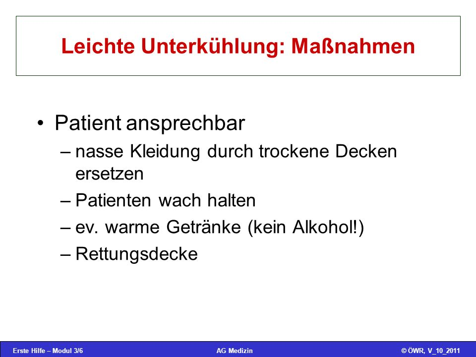 Erste Hilfe – Modul 3/6© ÖWR, V_10_2011AG Medizin Leichte Unterkühlung: Maßnahmen Patient ansprechbar –nasse Kleidung durch trockene Decken ersetzen –