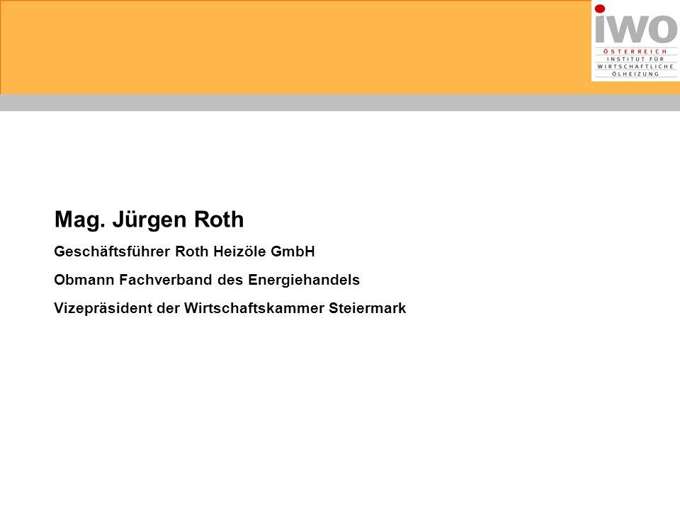 Mag. Jürgen Roth Geschäftsführer Roth Heizöle GmbH Obmann Fachverband des Energiehandels Vizepräsident der Wirtschaftskammer Steiermark