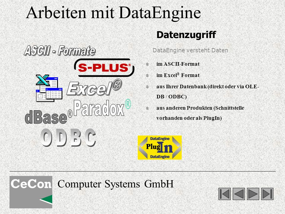 Computer Systems GmbH Arbeiten mit DataEngine { im ASCII-Format { im Excel ® Format { aus Ihrer Datenbank (direkt oder via OLE- DB / ODBC) { aus anderen Produkten (Schnittstelle vorhanden oder als PlugIn) DataEngine versteht Daten Datenzugriff