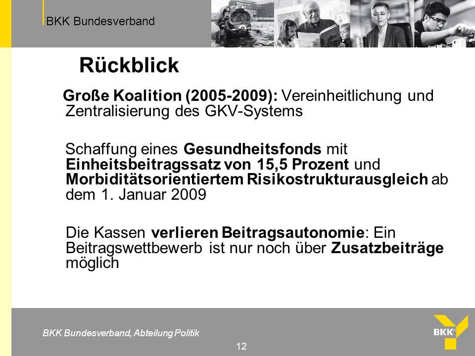 BKK Bundesverband BKK Bundesverband, Abteilung Politik 12 Rückblick Große Koalition (2005-2009): Vereinheitlichung und Zentralisierung des GKV-Systems Schaffung eines Gesundheitsfonds mit Einheitsbeitragssatz von 15,5 Prozent und Morbiditätsorientiertem Risikostrukturausgleich ab dem 1.