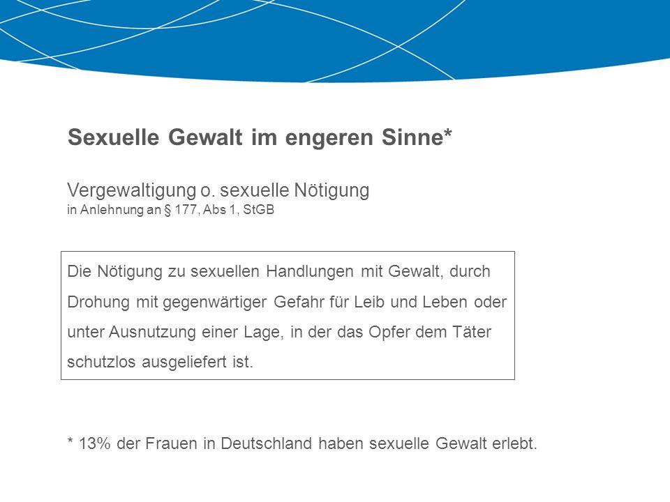 Sexuelle Gewalt im engeren Sinne* Vergewaltigung o. sexuelle Nötigung in Anlehnung an § 177, Abs 1, StGB Die Nötigung zu sexuellen Handlungen mit Gewa