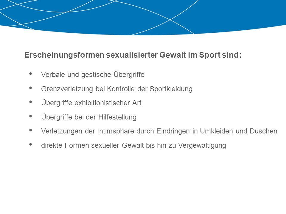 Erscheinungsformen sexualisierter Gewalt im Sport sind: Verbale und gestische Übergriffe Grenzverletzung bei Kontrolle der Sportkleidung Übergriffe ex