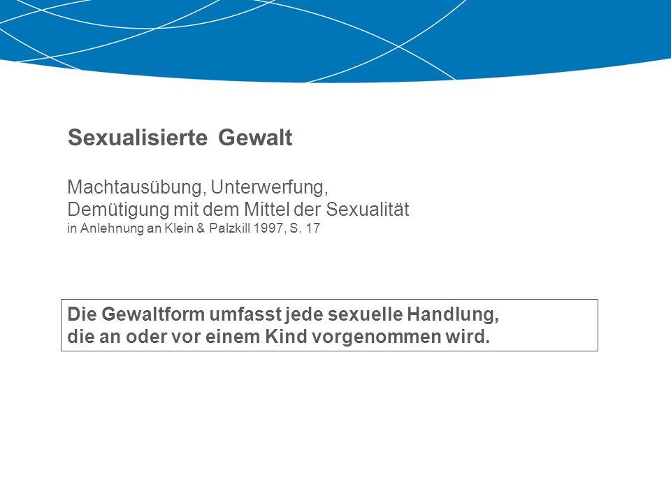 Sexualisierte Gewalt Machtausübung, Unterwerfung, Demütigung mit dem Mittel der Sexualität in Anlehnung an Klein & Palzkill 1997, S. 17 Die Gewaltform