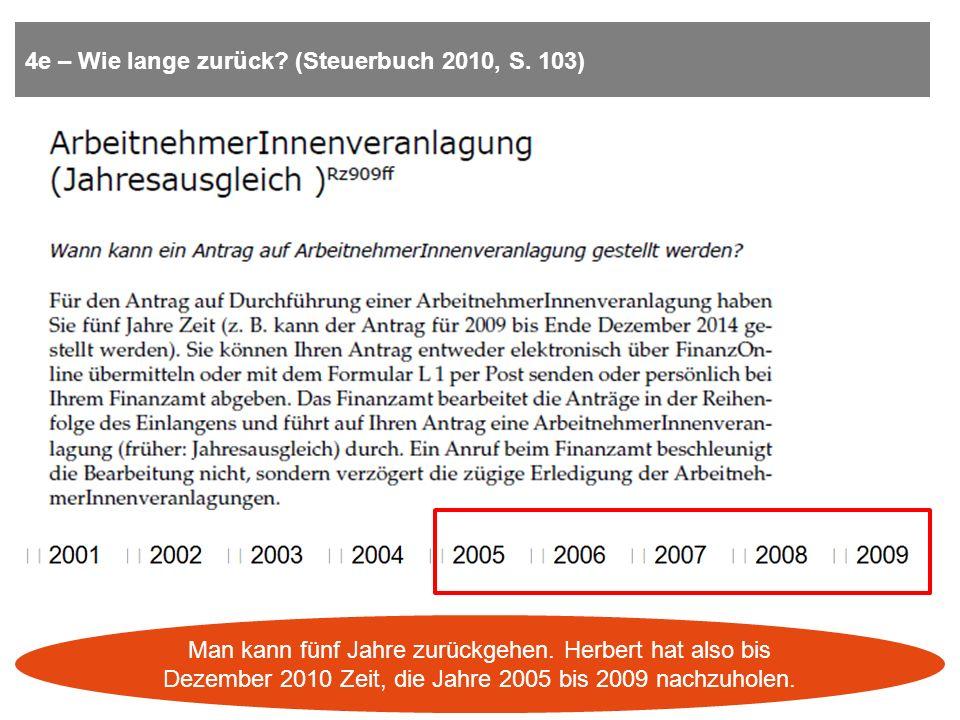 4e – Wie lange zurück? (Steuerbuch 2010, S. 103) Man kann fünf Jahre zurückgehen. Herbert hat also bis Dezember 2010 Zeit, die Jahre 2005 bis 2009 nac