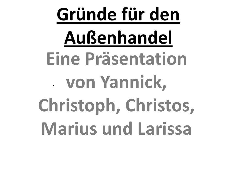Gründe für den Außenhandel Eine Präsentation von Yannick, Christoph, Christos, Marius und Larissa.