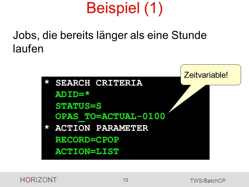 HORIZONT 10 TWS/BatchCP Beispiel (1) Jobs, die bereits länger als eine Stunde laufen * SEARCH CRITERIA ADID=* STATUS=S OPAS_TO=ACTUAL-0100 * ACTION PA