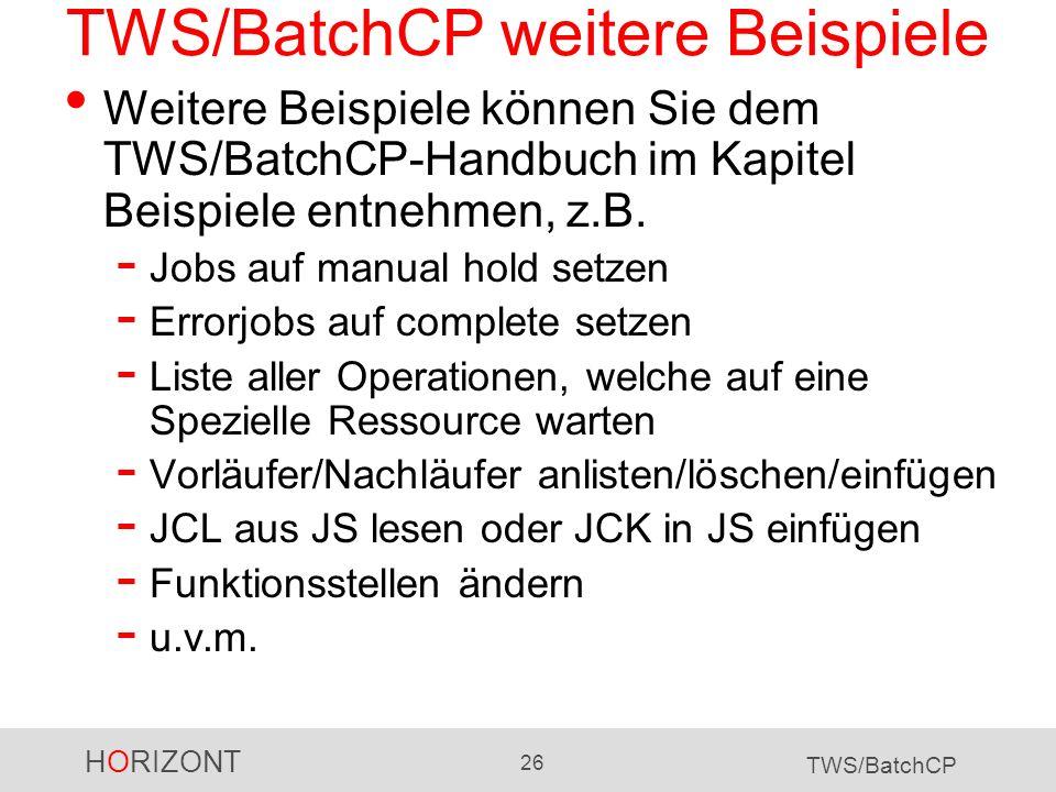 HORIZONT 26 TWS/BatchCP TWS/BatchCP weitere Beispiele Weitere Beispiele können Sie dem TWS/BatchCP-Handbuch im Kapitel Beispiele entnehmen, z.B. - Job