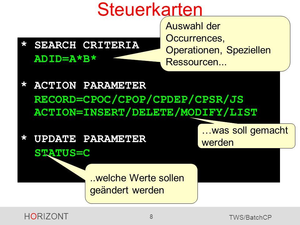 HORIZONT 8 TWS/BatchCP Steuerkarten * SEARCH CRITERIA ADID=A*B* * ACTION PARAMETER RECORD=CPOC/CPOP/CPDEP/CPSR/JS ACTION=INSERT/DELETE/MODIFY/LIST * U