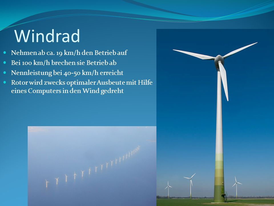 Windrad Nehmen ab ca. 19 km/h den Betrieb auf Bei 100 km/h brechen sie Betrieb ab Nennleistung bei 40-50 km/h erreicht Rotor wird zwecks optimaler Aus