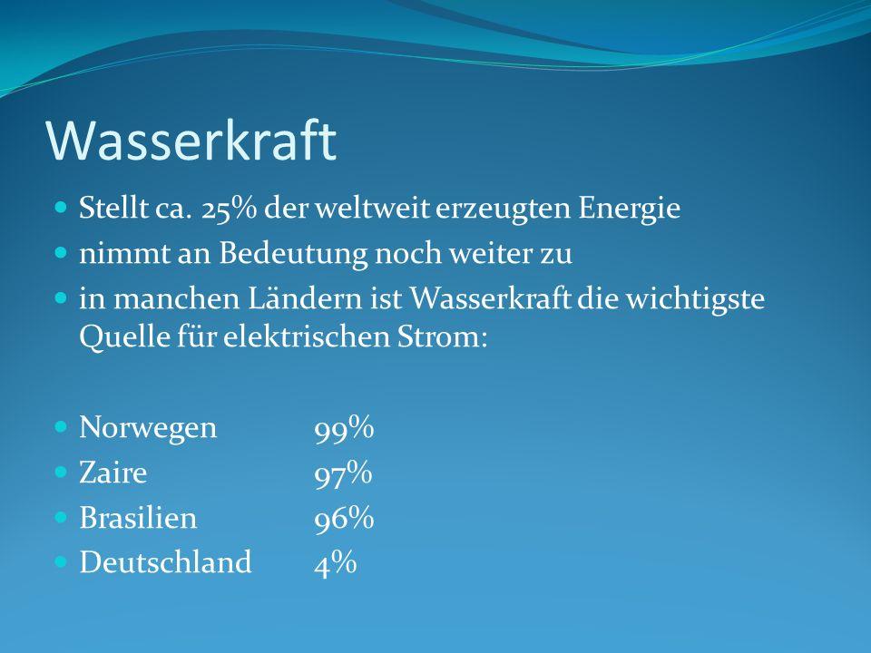 Wasserkraft Stellt ca. 25% der weltweit erzeugten Energie nimmt an Bedeutung noch weiter zu in manchen Ländern ist Wasserkraft die wichtigste Quelle f