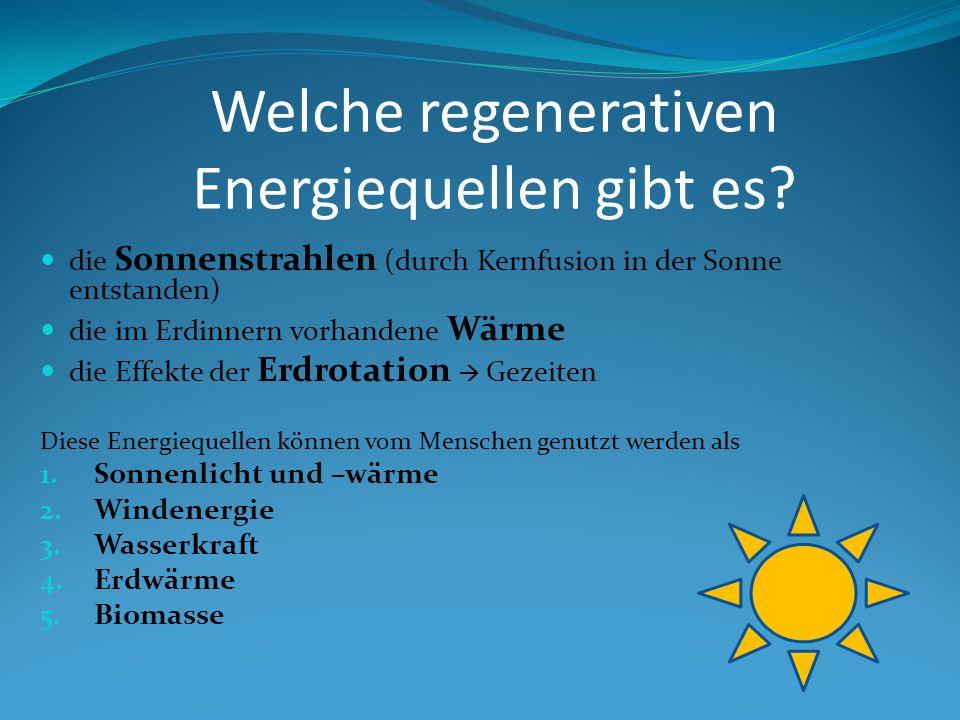 Welche regenerativen Energiequellen gibt es? die Sonnenstrahlen (durch Kernfusion in der Sonne entstanden) die im Erdinnern vorhandene Wärme die Effek