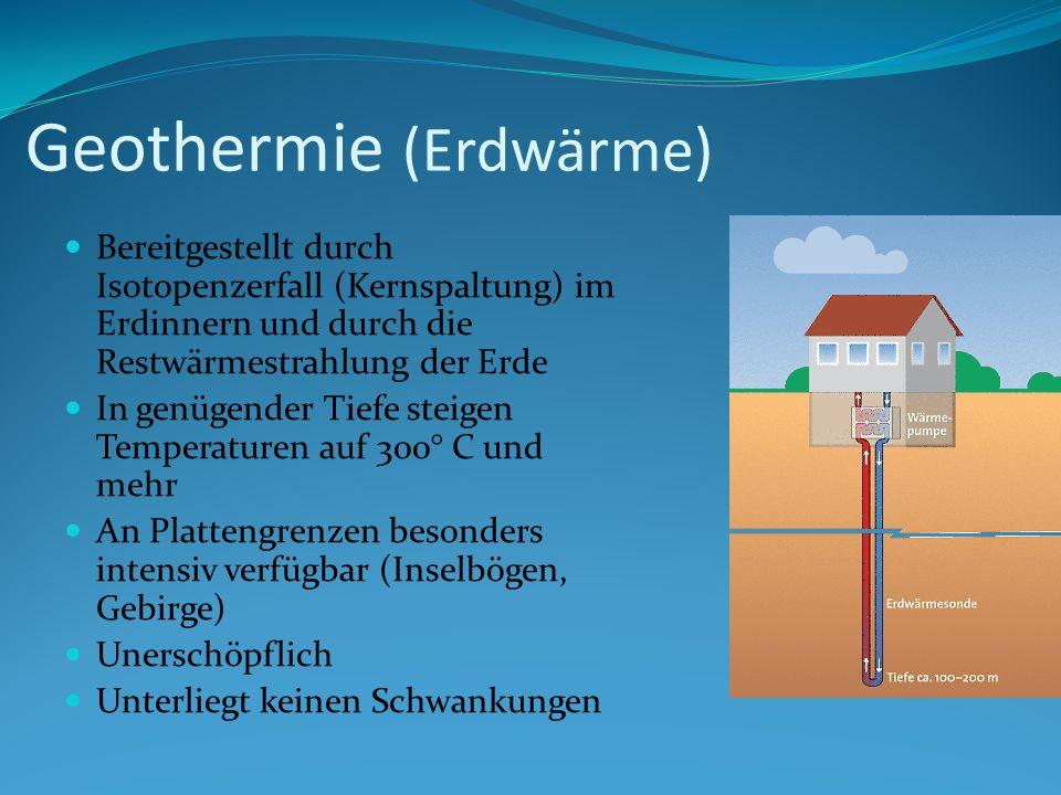 Geothermie (Erdwärme) Bereitgestellt durch Isotopenzerfall (Kernspaltung) im Erdinnern und durch die Restwärmestrahlung der Erde In genügender Tiefe s
