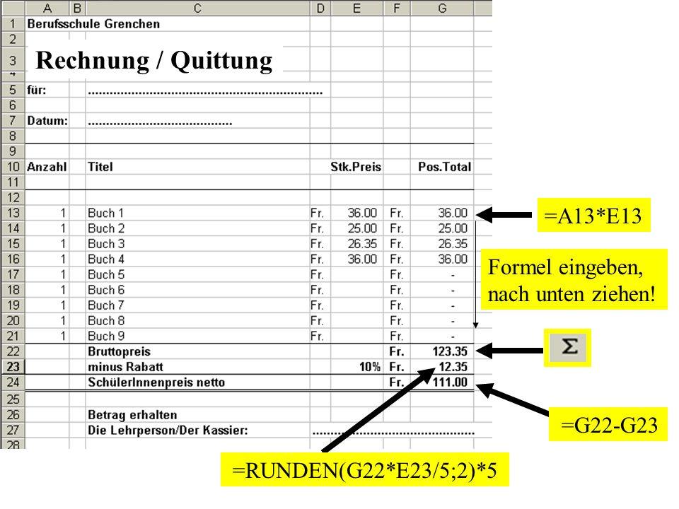 =A13*E13 Formel eingeben, nach unten ziehen! =RUNDEN(G22*E23/5;2)*5 =G22-G23 Rechnung / Quittung