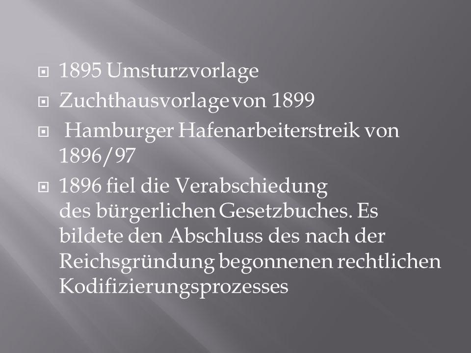 1895 Umsturzvorlage Zuchthausvorlage von 1899 Hamburger Hafenarbeiterstreik von 1896/97 1896 fiel die Verabschiedung des bürgerlichen Gesetzbuches. Es