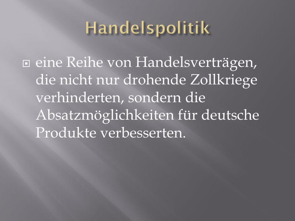 eine Reihe von Handelsverträgen, die nicht nur drohende Zollkriege verhinderten, sondern die Absatzmöglichkeiten für deutsche Produkte verbesserten.