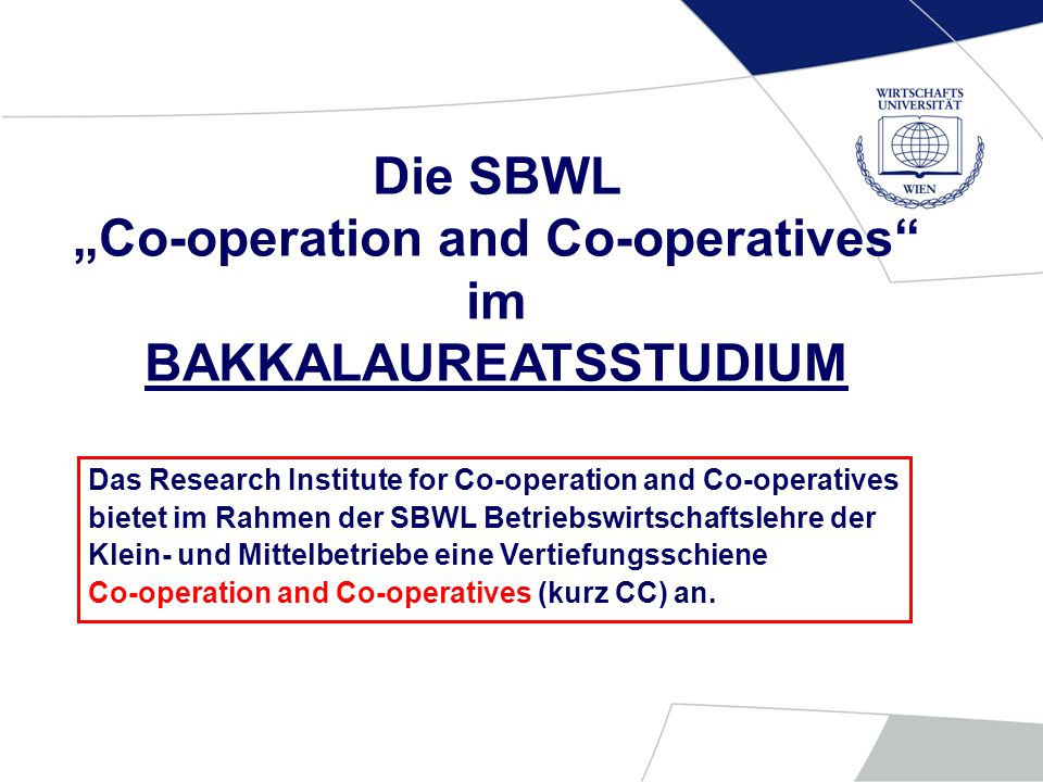 Die SBWL Co-operation and Co-operatives im BAKKALAUREATSSTUDIUM Das Research Institute for Co-operation and Co-operatives bietet im Rahmen der SBWL Be