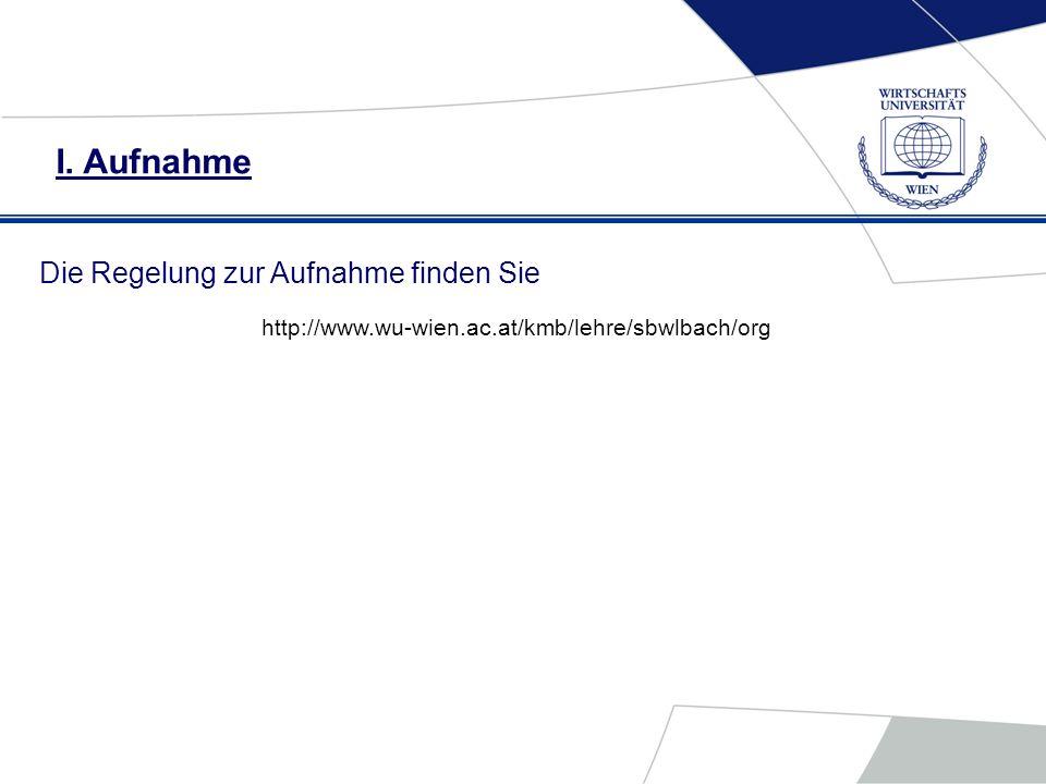I. Aufnahme Die Regelung zur Aufnahme finden Sie http://www.wu-wien.ac.at/kmb/lehre/sbwlbach/org