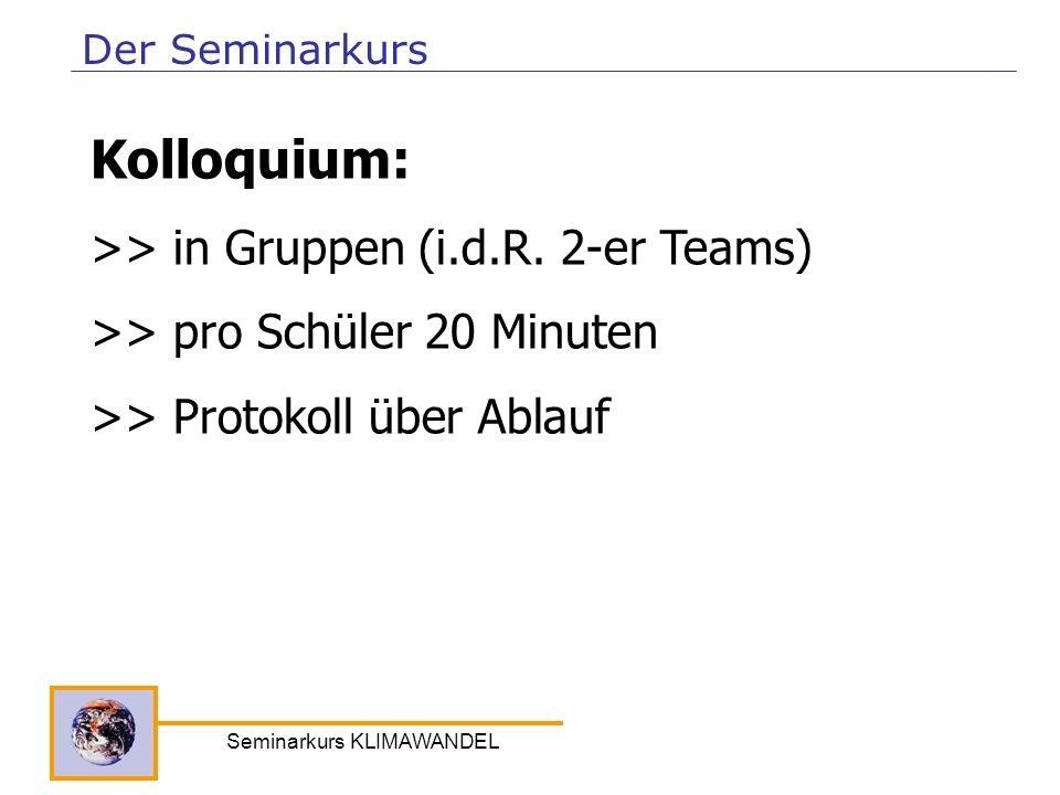 Seminarkurs KLIMAWANDEL Der Seminarkurs Kolloquium: >> in Gruppen (i.d.R. 2-er Teams) >> pro Schüler 20 Minuten >> Protokoll über Ablauf