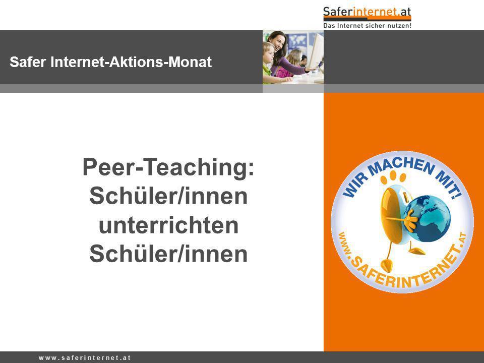 w w w. s a f e r i n t e r n e t. a t Safer Internet-Aktions-Monat Peer-Teaching: Schüler/innen unterrichten Schüler/innen