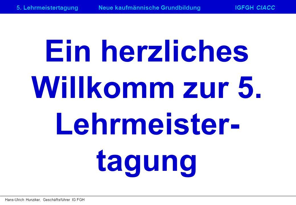 5. LehrmeistertagungNeue kaufmännische GrundbildungIGFGH CIACC Hans-Ulrich Hunziker, Geschäftsführer IG FGH Ein herzliches Willkomm zur 5. Lehrmeister