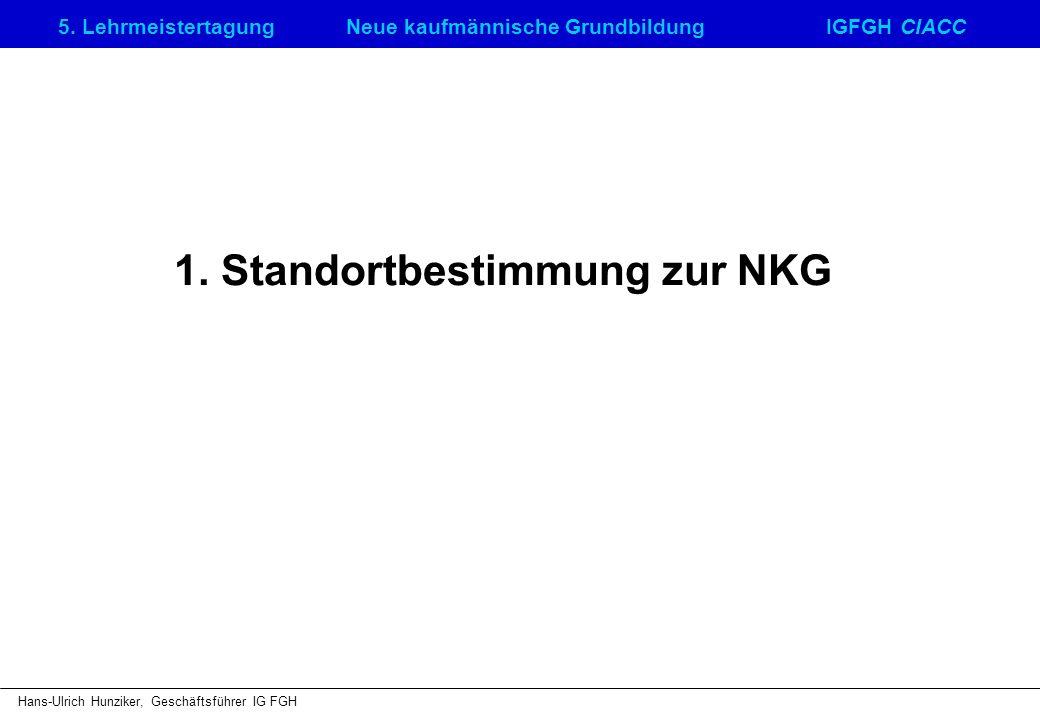 5. LehrmeistertagungNeue kaufmännische GrundbildungIGFGH CIACC Hans-Ulrich Hunziker, Geschäftsführer IG FGH 1. Standortbestimmung zur NKG