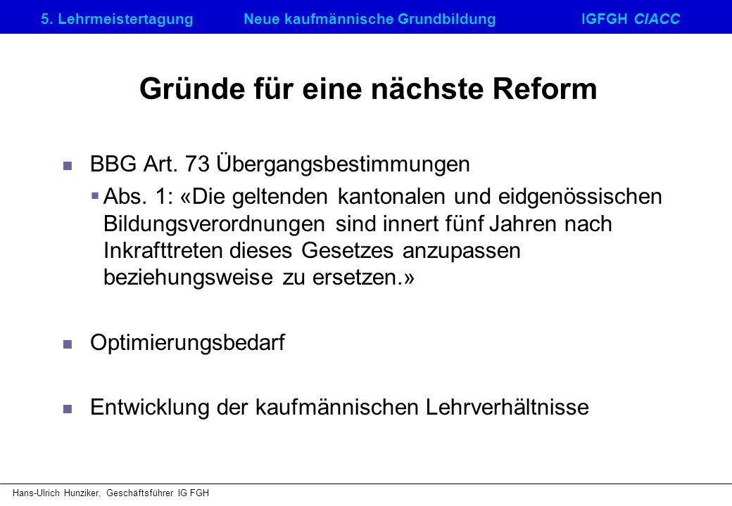 5. LehrmeistertagungNeue kaufmännische GrundbildungIGFGH CIACC Hans-Ulrich Hunziker, Geschäftsführer IG FGH Gründe für eine nächste Reform BBG Art. 73