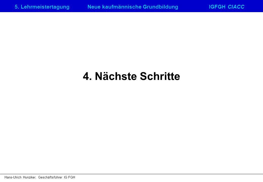 5. LehrmeistertagungNeue kaufmännische GrundbildungIGFGH CIACC Hans-Ulrich Hunziker, Geschäftsführer IG FGH 4. Nächste Schritte