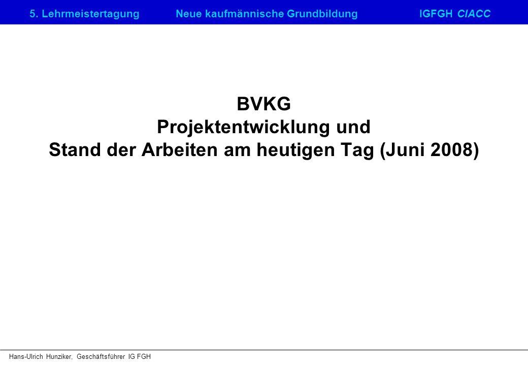 5. LehrmeistertagungNeue kaufmännische GrundbildungIGFGH CIACC Hans-Ulrich Hunziker, Geschäftsführer IG FGH BVKG Projektentwicklung und Stand der Arbe