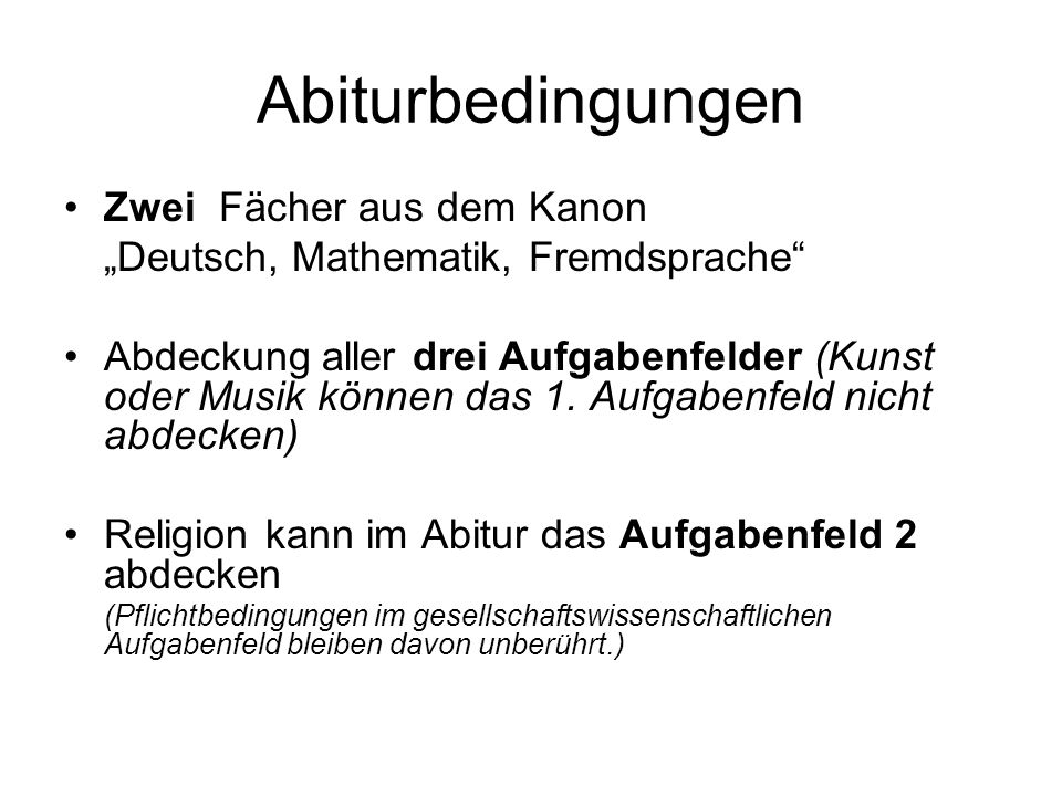 Abiturbedingungen Zwei Fächer aus dem Kanon Deutsch, Mathematik, Fremdsprache Abdeckung aller drei Aufgabenfelder (Kunst oder Musik können das 1. Aufg