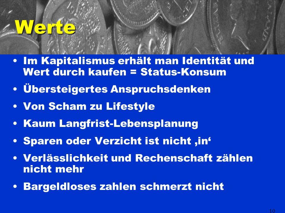 10 Werte Im Kapitalismus erhält man Identität und Wert durch kaufen = Status-Konsum Übersteigertes Anspruchsdenken Von Scham zu Lifestyle Kaum Langfrist-Lebensplanung Sparen oder Verzicht ist nicht in Verlässlichkeit und Rechenschaft zählen nicht mehr Bargeldloses zahlen schmerzt nicht