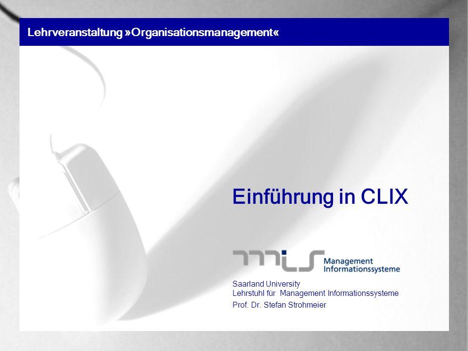 Lehrveranstaltung »Organisationsmanagement« Einführung in CLIX Saarland University Lehrstuhl für Management Informationssysteme Prof. Dr. Stefan Stroh