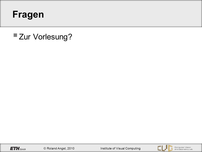 © Roland Angst, 2010Institute of Visual Computing Fragen Zur Vorlesung