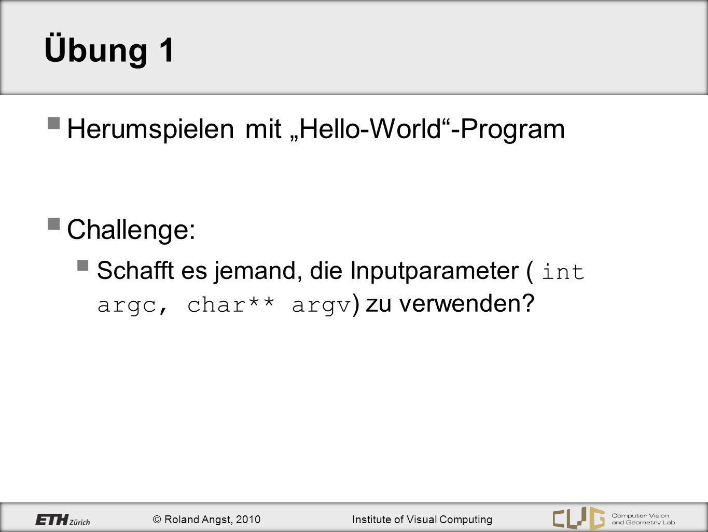 © Roland Angst, 2010Institute of Visual Computing Übung 1 Herumspielen mit Hello-World-Program Challenge: Schafft es jemand, die Inputparameter ( int argc, char** argv ) zu verwenden?