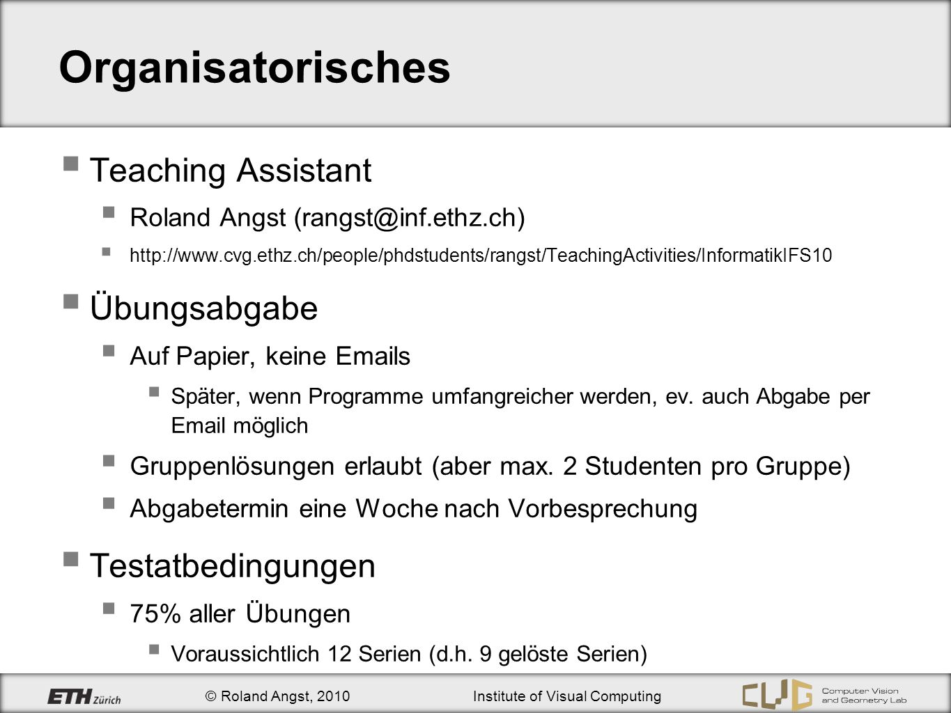 © Roland Angst, 2010Institute of Visual Computing Organisatorisches Teaching Assistant Roland Angst (rangst@inf.ethz.ch) http://www.cvg.ethz.ch/people/phdstudents/rangst/TeachingActivities/InformatikIFS10 Übungsabgabe Auf Papier, keine Emails Später, wenn Programme umfangreicher werden, ev.