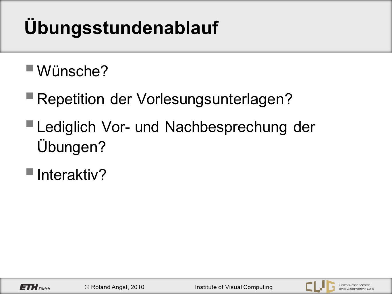 © Roland Angst, 2010Institute of Visual Computing Übungsstundenablauf Wünsche? Repetition der Vorlesungsunterlagen? Lediglich Vor- und Nachbesprechung