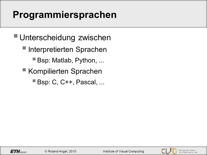 © Roland Angst, 2010Institute of Visual Computing Programmiersprachen Unterscheidung zwischen Interpretierten Sprachen Bsp: Matlab, Python,...