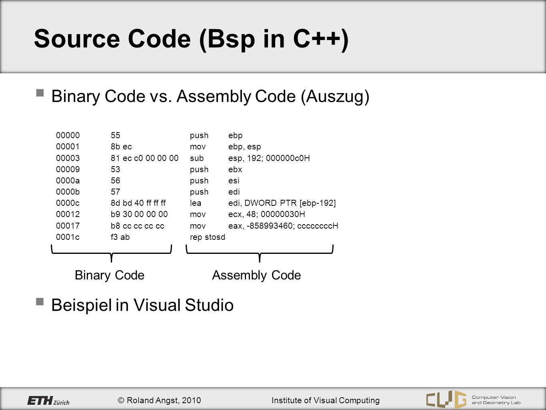 © Roland Angst, 2010Institute of Visual Computing Source Code (Bsp in C++) Binary Code vs. Assembly Code (Auszug) 0000055 push ebp 000018b ec mov ebp,