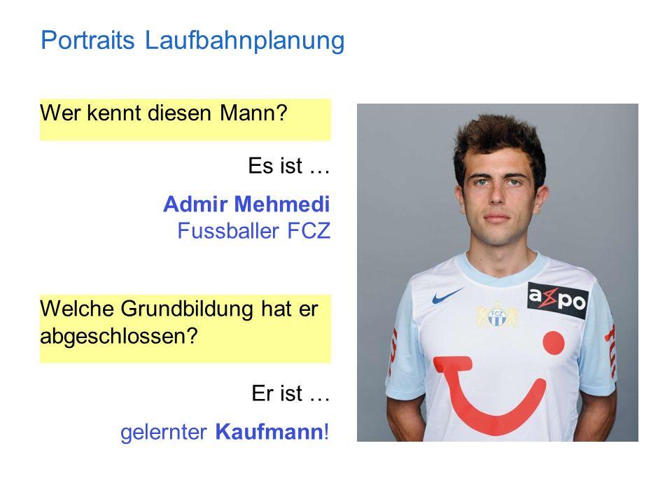 Portraits Laufbahnplanung Wer kennt diesen Mann? Es ist … Admir Mehmedi Fussballer FCZ Welche Grundbildung hat er abgeschlossen? Er ist … gelernter Ka