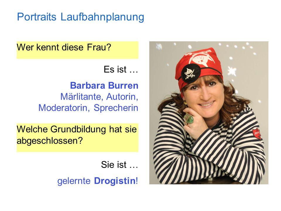 Portraits Laufbahnplanung Wer kennt diese Frau? Es ist … Barbara Burren Märlitante, Autorin, Moderatorin, Sprecherin Welche Grundbildung hat sie abges