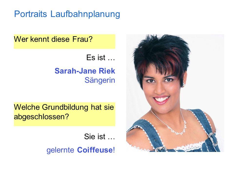 Portraits Laufbahnplanung Wer kennt diese Frau? Es ist … Sarah-Jane Riek Sängerin Welche Grundbildung hat sie abgeschlossen? Sie ist … gelernte Coiffe