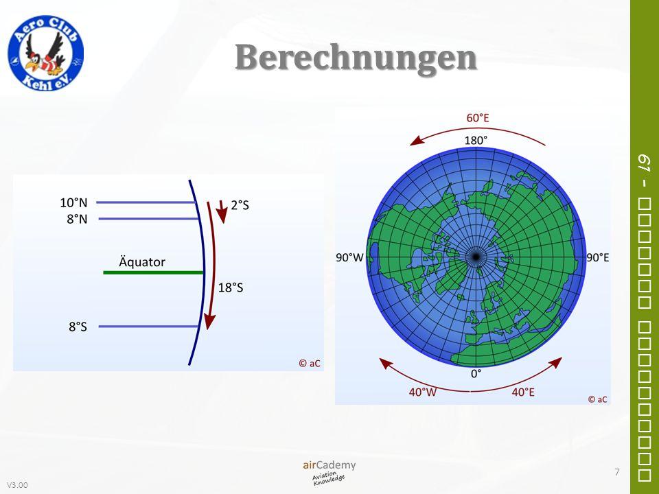 V3.00 61 – General Navigation Berechnungen 8 Position AN 52° 25´ 46´´E 112° 32´ 15´´ Position BN 45° 16´ 12´´E 093° 02´ 55´´ DifferenzS 07° 09´ 34´´W 019° 29´ 20´´ Position AN 12° 41´ 22´´W 030° 55´ 16´´ Position BN 33° 01´ 11´´W 090° 10´ 11´´ DifferenzN 20° 19´ 49´´W 059° 14´ 55´´ Position AN 05° 10´ 05´´E 179° 20´ 12´´ Position BS 77° 55´ 50´´W 032° 30´ 22´´ DifferenzS 83° 05´ 55´´E 148° 09´ 26´´