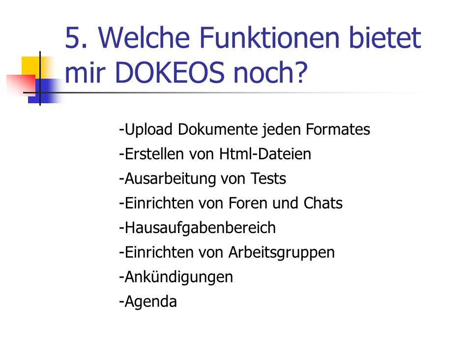 5. Welche Funktionen bietet mir DOKEOS noch? -Upload Dokumente jeden Formates -Erstellen von Html-Dateien -Ausarbeitung von Tests -Einrichten von Fore