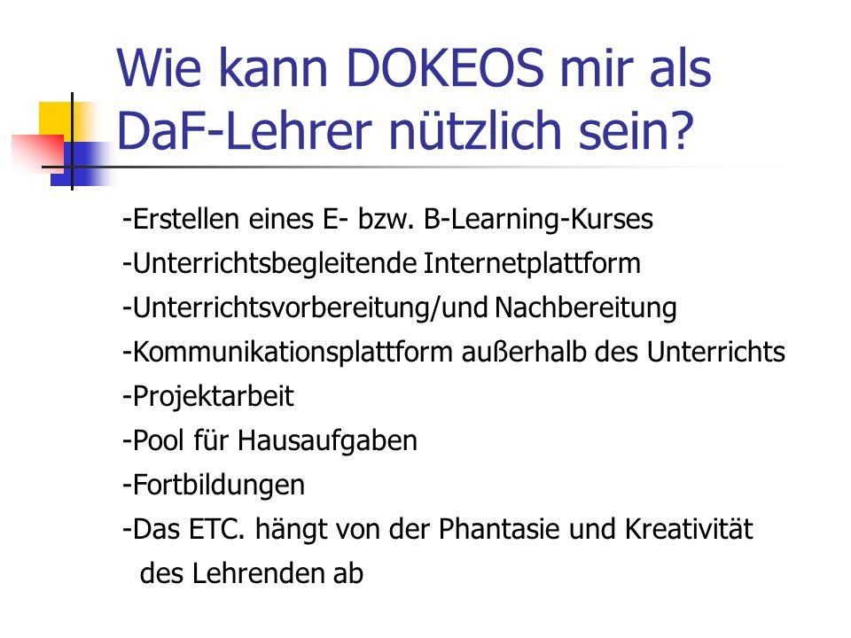 Wie kann DOKEOS mir als DaF-Lehrer nützlich sein? -Erstellen eines E- bzw. B-Learning-Kurses -Unterrichtsbegleitende Internetplattform -Unterrichtsvor