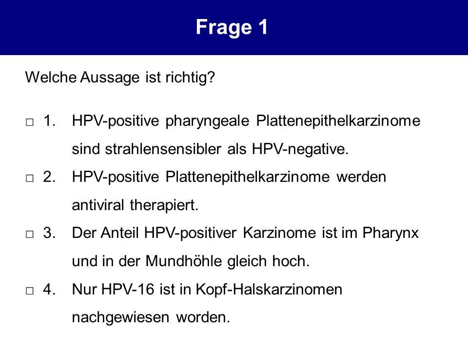 Welche Aussage ist richtig? 1.HPV-positive pharyngeale Plattenepithelkarzinome sind strahlensensibler als HPV-negative. 2.HPV-positive Plattenepithelk