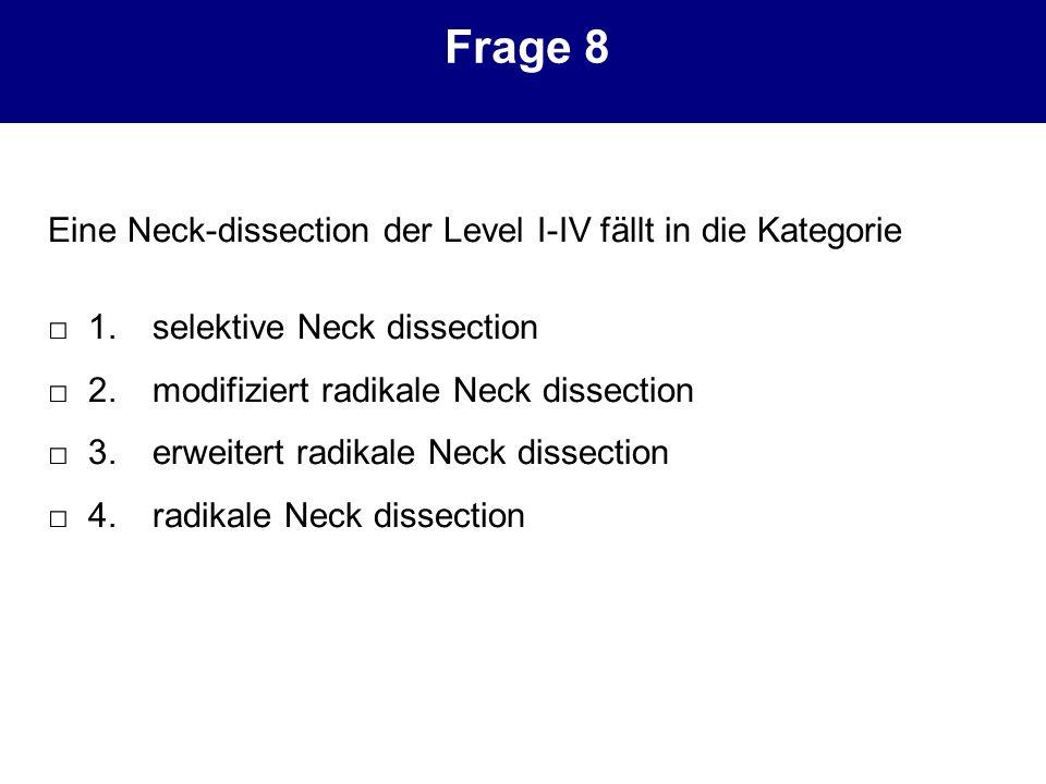 Eine Neck-dissection der Level I-IV fällt in die Kategorie 1.selektive Neck dissection 2.modifiziert radikale Neck dissection 3.erweitert radikale Nec